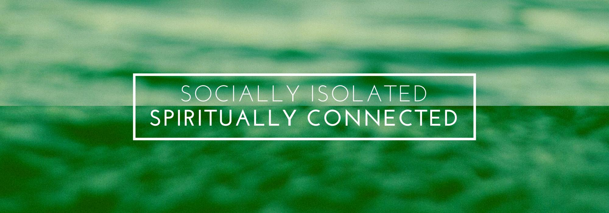 Socially Isolated | Spiritually Connected